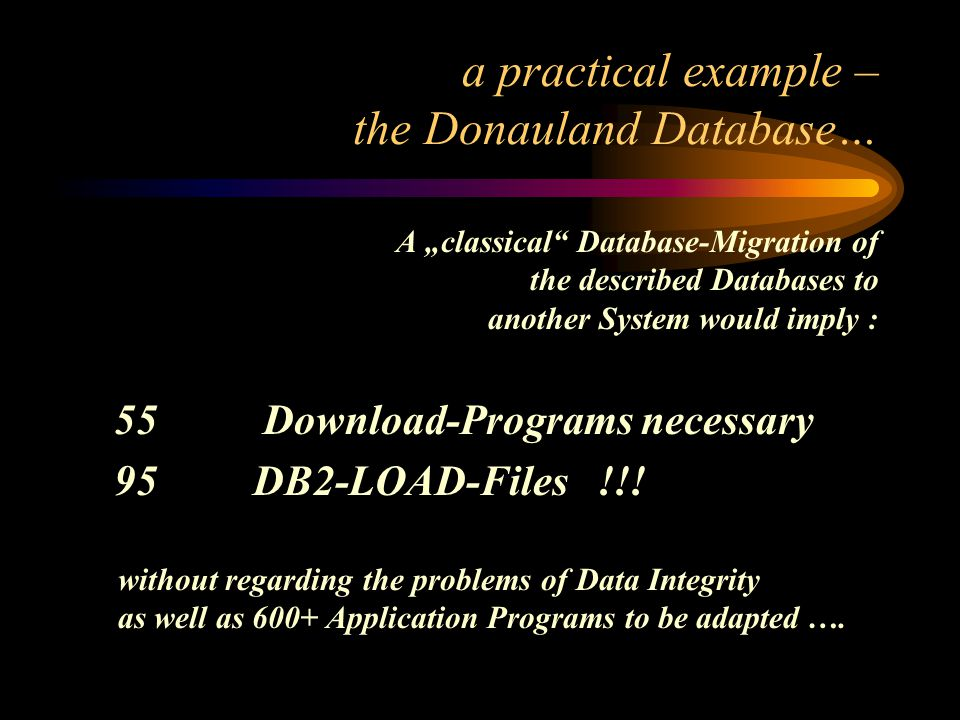 a practical example – the Donauland Database… A classical Database-Migration of the described Databases to another System would imply : 55 Download-Programs necessary 95 DB2-LOAD-Files !!.