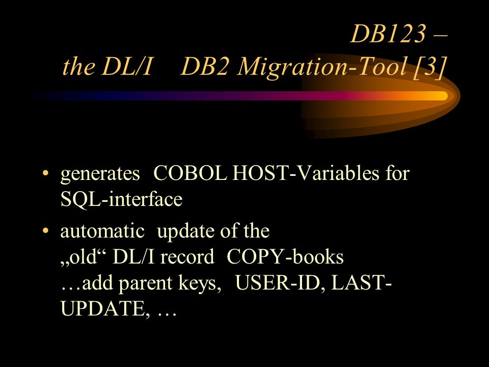 DB123 – the DL/I DB2 Migration-Tool [3] generates COBOL HOST-Variables for SQL-interface automatic update of the old DL/I record COPY-books …add parent keys, USER-ID, LAST- UPDATE, …