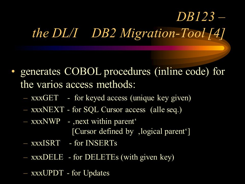 DB123 – the DL/I DB2 Migration-Tool [4] generates COBOL procedures (inline code) for the varios access methods: –xxxGET - for keyed access (unique key given) –xxxNEXT - for SQL Cursor access (alle seq.) –xxxNWP - next within parent [Cursor defined by logical parent] –xxxISRT - for INSERTs –xxxDELE - for DELETEs (with given key) –xxxUPDT - for Updates