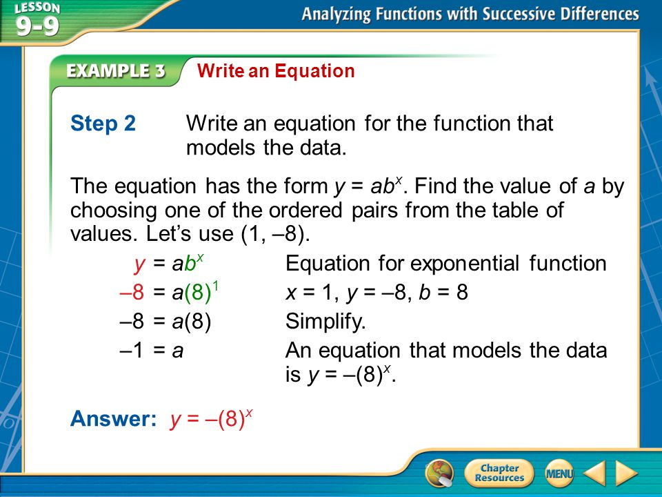 Example 3 Write an Equation Step 2Write an equation for the function that models the data. The equation has the form y = ab x. Find the value of a by