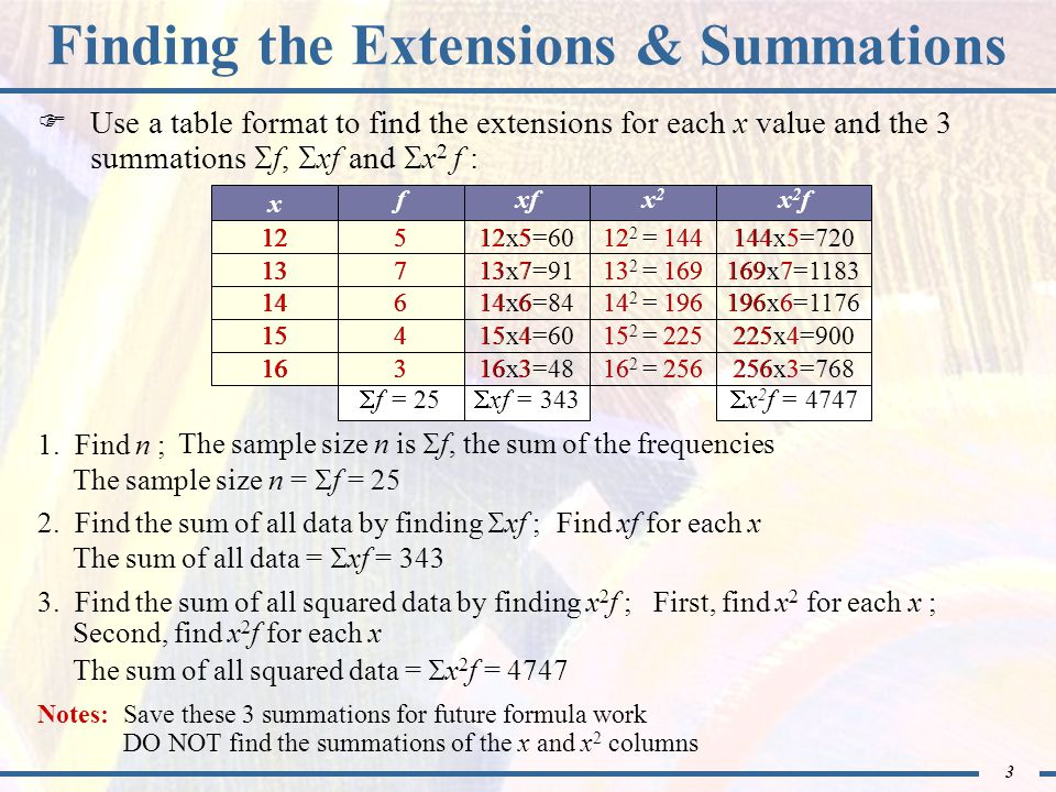 4 343 25 Finding the Sample Mean Formula 2.11 will be used: x = xf f Previously determined values: f = 25, xf = 343 x = xf f = = 13.72 The sample mean is 13.7 credit hours