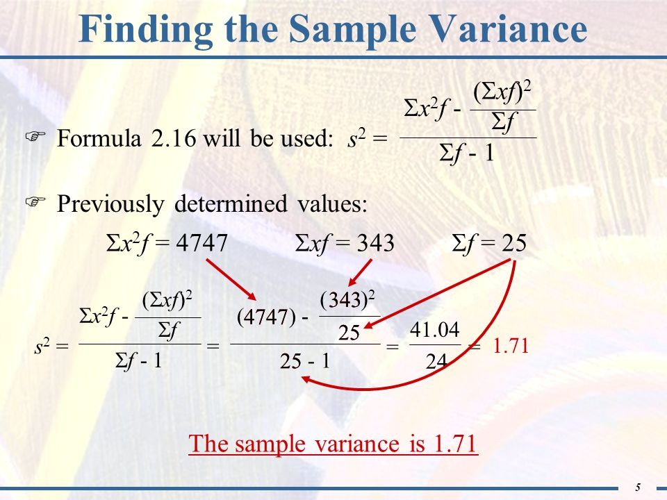 5 4747 343 f - 1 s 2 = x 2 f - f ( xf) 2 = - 1 ( ) - ( ) 2 25 Finding the Sample Variance Formula 2.16 will be used: Previously determined values: The sample variance is 1.71 f - 1 s 2 = x 2 f - f ( xf) 2 x 2 f = 4747 xf = 343 f = 25 = 41.04 24 = 1.71