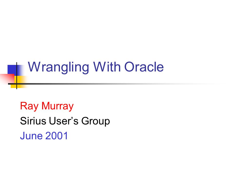 Wrangling With Oracle Ray Murray Sirius Users Group June 2001