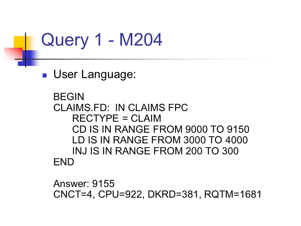 Query 1 - M204 User Language: BEGIN CLAIMS.FD: IN CLAIMS FPC RECTYPE = CLAIM CD IS IN RANGE FROM 9000 TO 9150 LD IS IN RANGE FROM 3000 TO 4000 INJ IS IN RANGE FROM 200 TO 300 END Answer: 9155 CNCT=4, CPU=922, DKRD=381, RQTM=1681