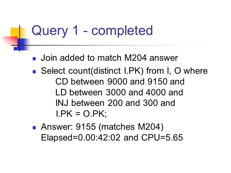 Query 1 - completed Join added to match M204 answer Select count(distinct I.PK) from I, O where CD between 9000 and 9150 and LD between 3000 and 4000 and INJ between 200 and 300 and I.PK = O.PK; Answer: 9155 (matches M204) Elapsed=0.00:42:02 and CPU=5.65