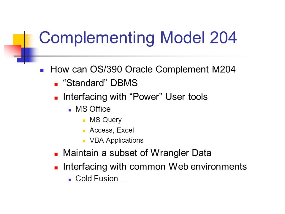 Complementing Model 204 How can OS/390 Oracle Complement M204 Standard DBMS Interfacing with Power User tools MS Office MS Query Access, Excel VBA Applications Maintain a subset of Wrangler Data Interfacing with common Web environments Cold Fusion...