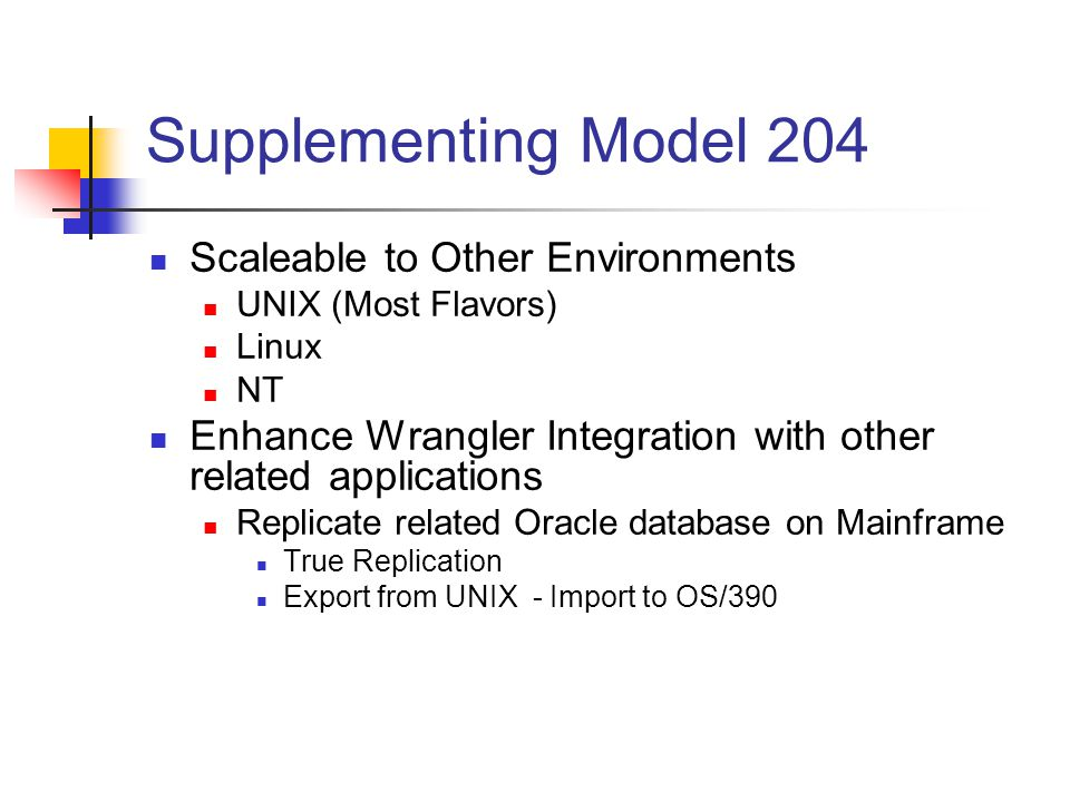 Supplementing Model 204 Scaleable to Other Environments UNIX (Most Flavors) Linux NT Enhance Wrangler Integration with other related applications Replicate related Oracle database on Mainframe True Replication Export from UNIX - Import to OS/390