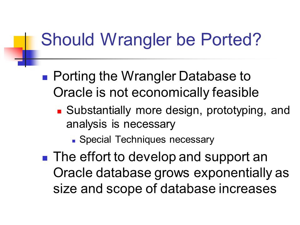 Should Wrangler be Ported? Porting the Wrangler Database to Oracle is not economically feasible Substantially more design, prototyping, and analysis i