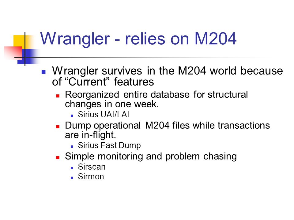 Wrangler - relies on M204 Wrangler survives in the M204 world because of Current features Reorganized entire database for structural changes in one week.