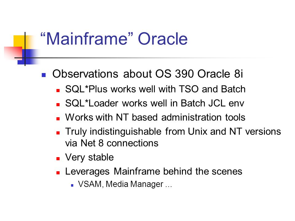 Mainframe Oracle Observations about OS 390 Oracle 8i SQL*Plus works well with TSO and Batch SQL*Loader works well in Batch JCL env Works with NT based administration tools Truly indistinguishable from Unix and NT versions via Net 8 connections Very stable Leverages Mainframe behind the scenes VSAM, Media Manager...