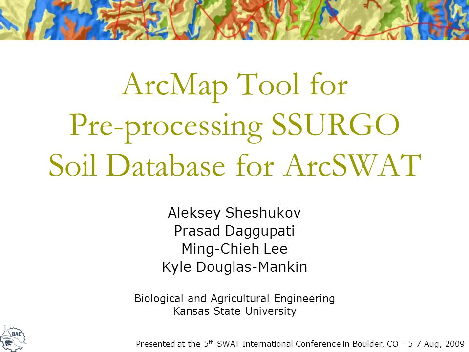 ArcMap Tool for Pre-processing SSURGO Soil Database for ArcSWAT Aleksey Sheshukov Prasad Daggupati Ming-Chieh Lee Kyle Douglas-Mankin Biological and Agricultural Engineering Kansas State University Presented at the 5 th SWAT International Conference in Boulder, CO - 5-7 Aug, 2009