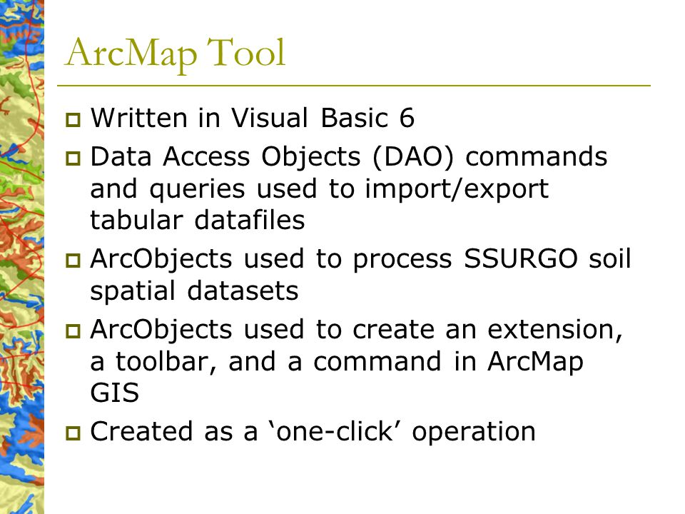 ArcMap Tool Written in Visual Basic 6 Data Access Objects (DAO) commands and queries used to import/export tabular datafiles ArcObjects used to process SSURGO soil spatial datasets ArcObjects used to create an extension, a toolbar, and a command in ArcMap GIS Created as a one-click operation