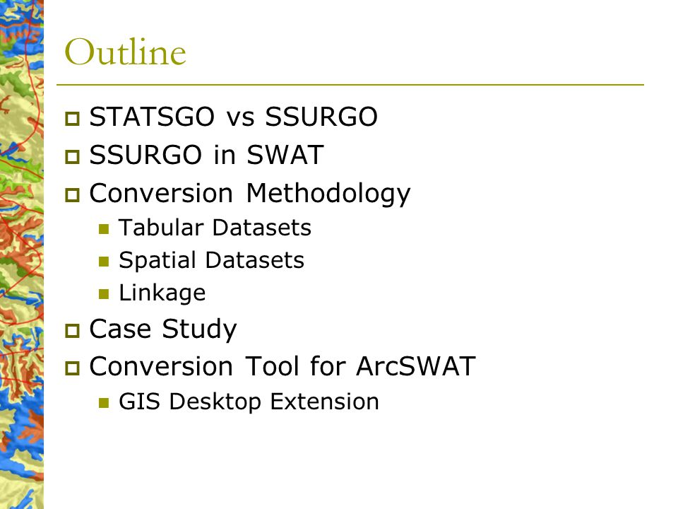 Outline STATSGO vs SSURGO SSURGO in SWAT Conversion Methodology Tabular Datasets Spatial Datasets Linkage Case Study Conversion Tool for ArcSWAT GIS D