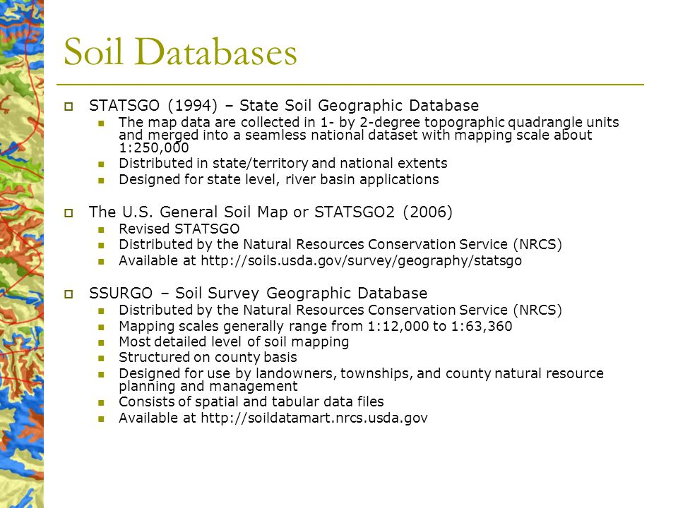 Soil Databases STATSGO (1994) – State Soil Geographic Database The map data are collected in 1- by 2-degree topographic quadrangle units and merged into a seamless national dataset with mapping scale about 1:250,000 Distributed in state/territory and national extents Designed for state level, river basin applications The U.S.