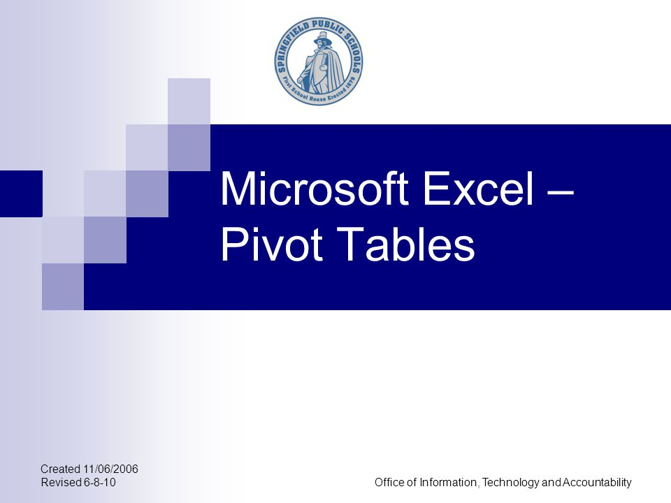 Created 11/06/2006 Revised 6-8-10Office of Information, Technology and Accountability Microsoft Excel – Pivot Tables