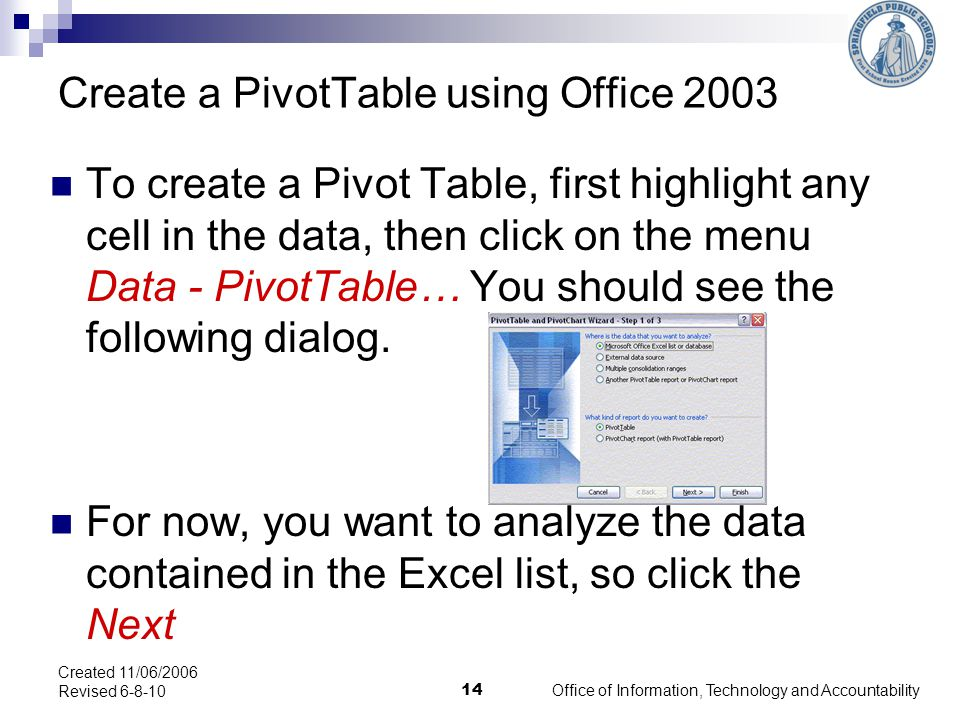 Create a PivotTable using Office 2003 Office of Information, Technology and Accountability 14 Created 11/06/2006 Revised 6-8-10 To create a Pivot Table, first highlight any cell in the data, then click on the menu Data - PivotTable… You should see the following dialog.
