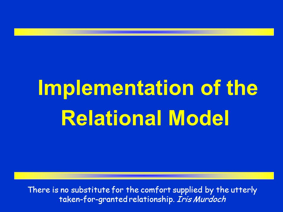 Implementation of the Relational Model There is no substitute for the comfort supplied by the utterly taken-for-granted relationship. Iris Murdoch