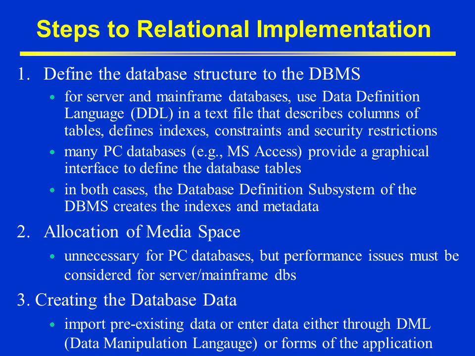 Steps to Relational Implementation 1.Define the database structure to the DBMS for server and mainframe databases, use Data Definition Language (DDL)