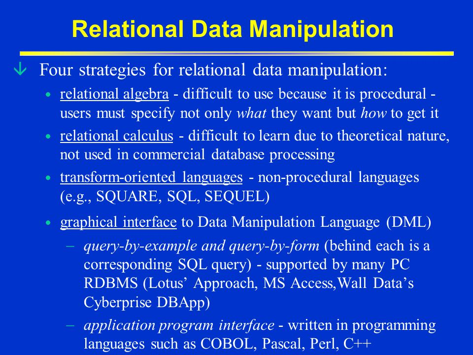 Relational Data Manipulation â Four strategies for relational data manipulation: relational algebra - difficult to use because it is procedural - user