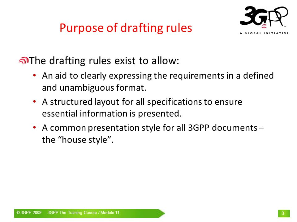 © 3GPP 2009 Mobile World Congress, Barcelona, 19 th February 2009© 3GPP 2009 3GPP The Training Course / Module 11 4 Derivation of drafting rules ISO drafting rules (two variants) ANSI drafting rules ATIS, PTSC CEN/CENELEC drafting rules ETSI drafting rules 3GPP drafting rules As the 3GPP drafting rules are based on those of other organisations, many of the rules apply in other organisations