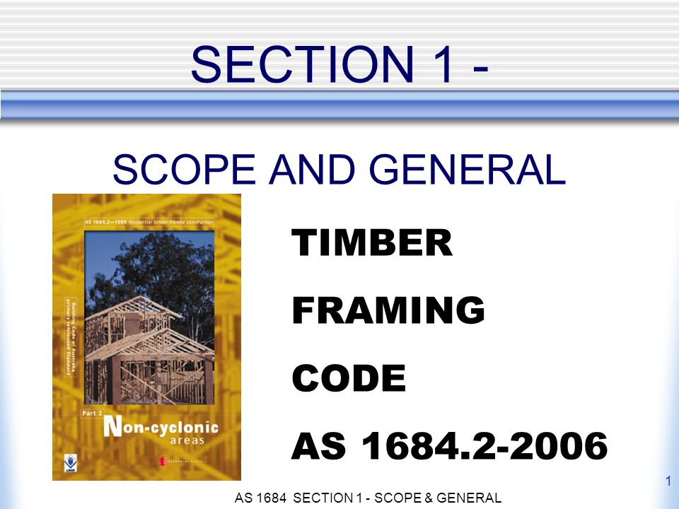 AS 1684 SECTION 1 - SCOPE & GENERAL 1 SECTION 1 - SCOPE AND GENERAL TIMBER FRAMING CODE AS 1684.2-2006
