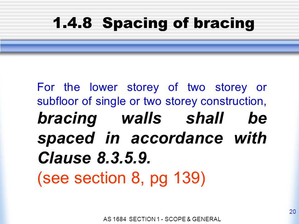 AS 1684 SECTION 1 - SCOPE & GENERAL 20 1.4.8 Spacing of bracing For the lower storey of two storey or subfloor of single or two storey construction, b