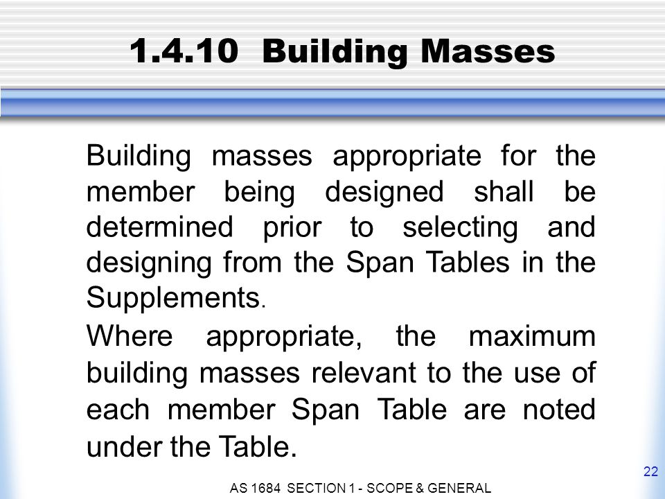 AS 1684 SECTION 1 - SCOPE & GENERAL 22 1.4.10 Building Masses Building masses appropriate for the member being designed shall be determined prior to s