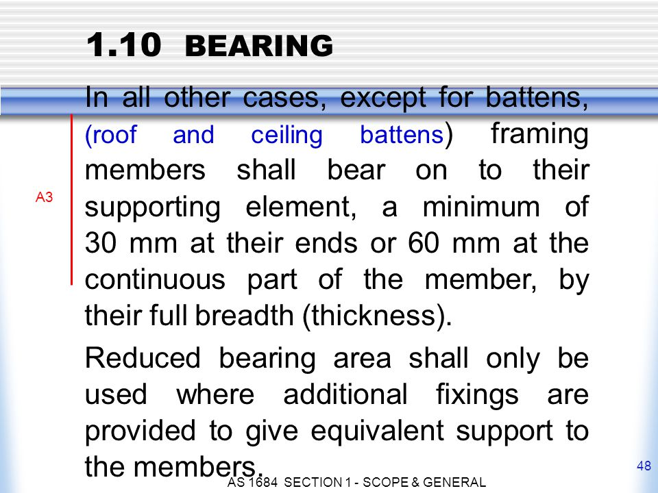 AS 1684 SECTION 1 - SCOPE & GENERAL 48 In all other cases, except for battens, (roof and ceiling battens ) framing members shall bear on to their supp