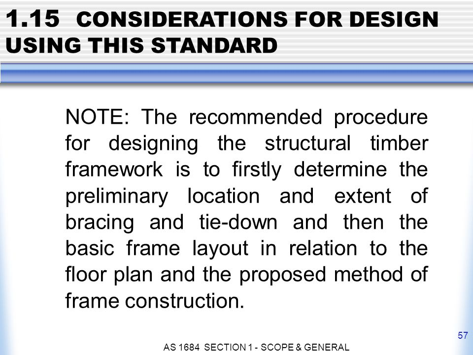 AS 1684 SECTION 1 - SCOPE & GENERAL 57 NOTE: The recommended procedure for designing the structural timber framework is to firstly determine the preli