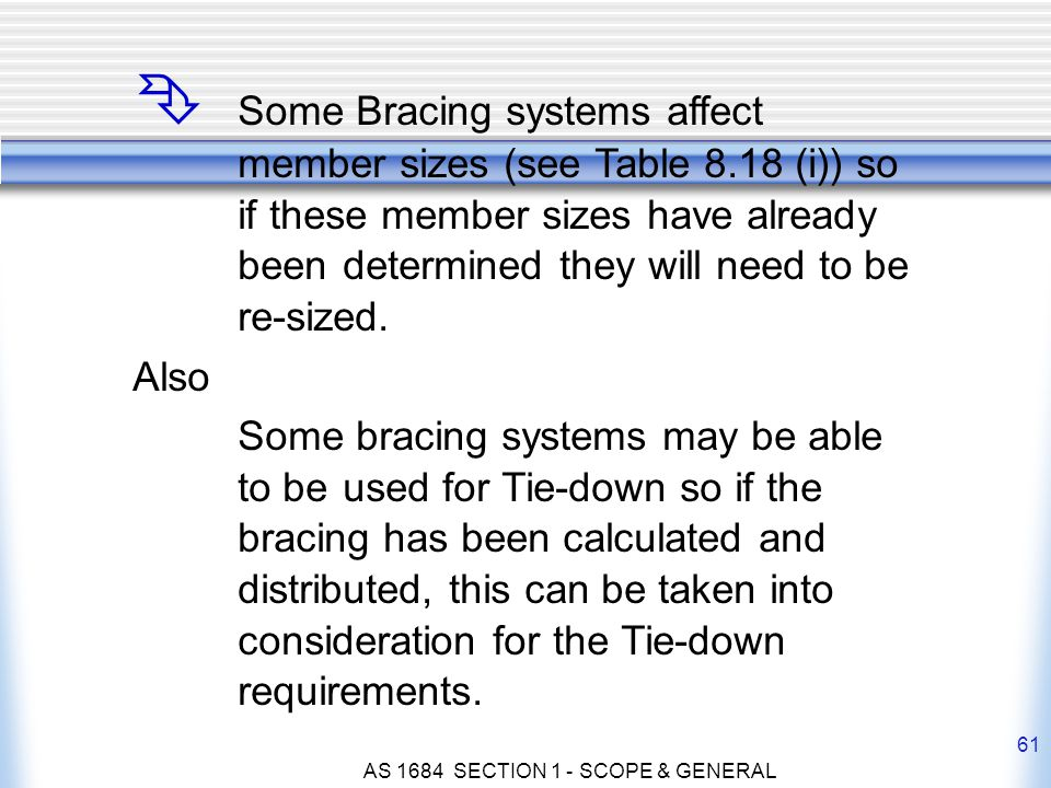 AS 1684 SECTION 1 - SCOPE & GENERAL 61 Ê Some Bracing systems affect member sizes (see Table 8.18 (i)) so if these member sizes have already beendeter