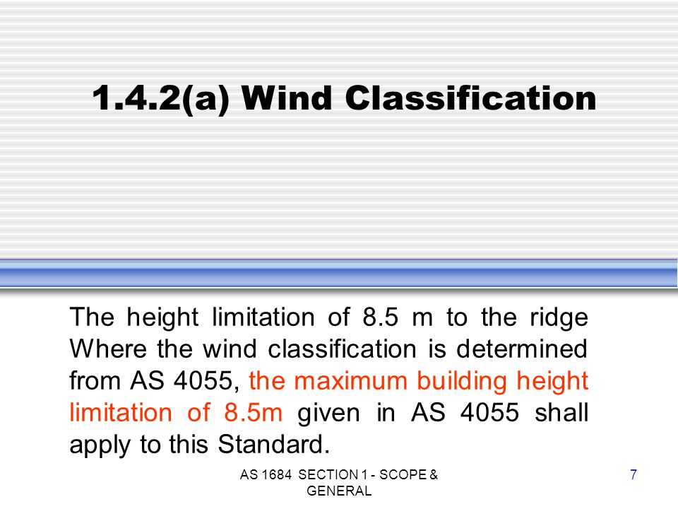 AS 1684 SECTION 1 - SCOPE & GENERAL 7 1.4.2(a) Wind Classification The height limitation of 8.5 m to the ridge Where the wind classification is determ