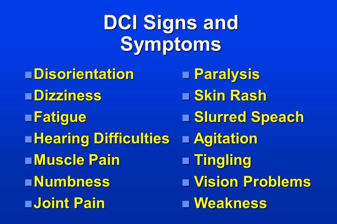 DCI Signs and Symptoms n Disorientation n Dizziness n Fatigue n Hearing Difficulties n Muscle Pain n Numbness n Joint Pain n Paralysis n Skin Rash n S