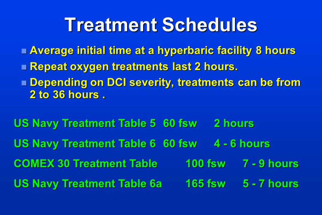 Treatment Schedules n Average initial time at a hyperbaric facility 8 hours n Repeat oxygen treatments last 2 hours. n Depending on DCI severity, trea