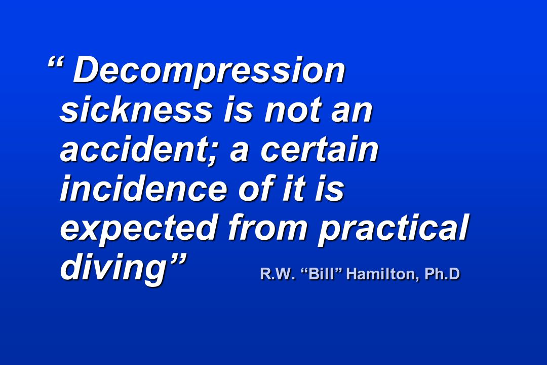 Decompression sickness is not an accident; a certain incidence of it is expected from practical diving R.W. Bill Hamilton, Ph.D Decompression sickness