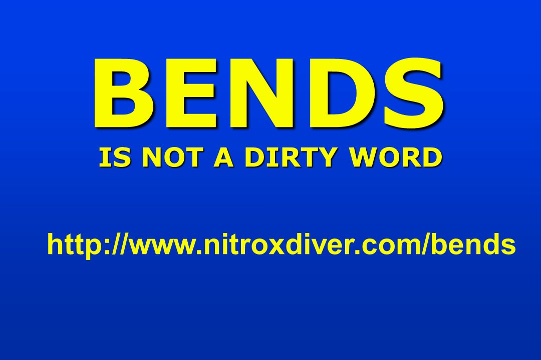 http://www.nitroxdiver.com/bends BENDS IS NOT A DIRTY WORD