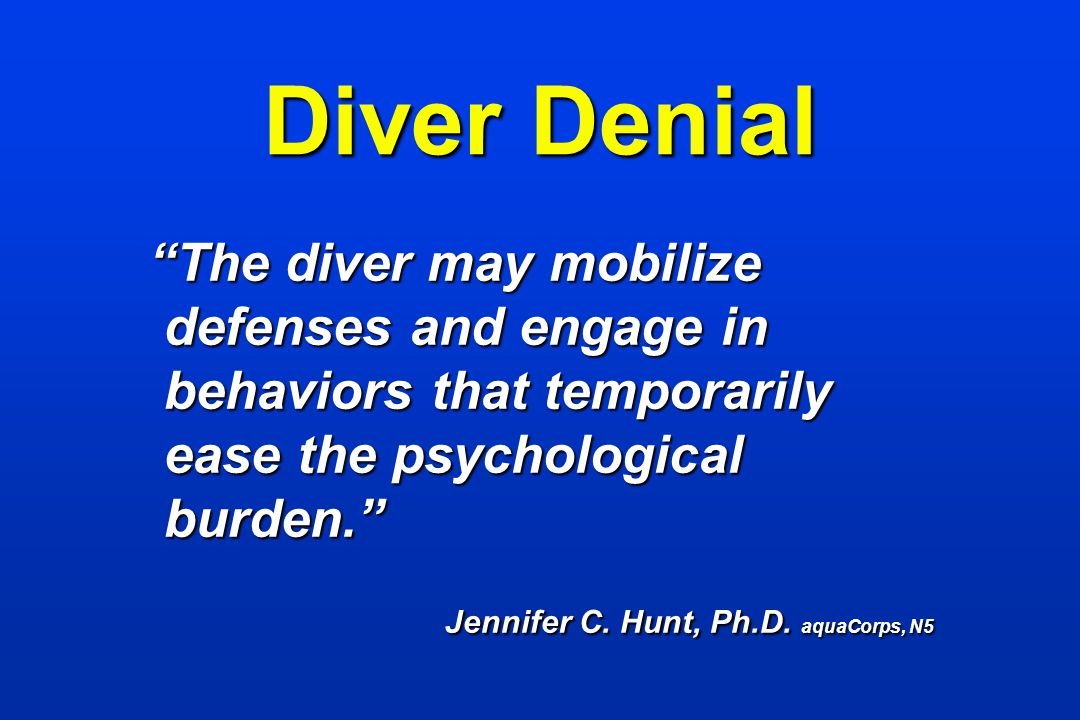 Diver Denial The diver may mobilize defenses and engage in behaviors that temporarily ease the psychological burden. The diver may mobilize defenses a