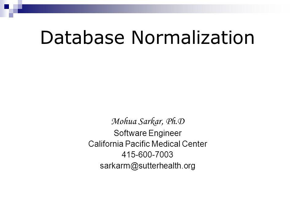 Database Normalization Mohua Sarkar, Ph.D Software Engineer California Pacific Medical Center 415-600-7003 sarkarm@sutterhealth.org