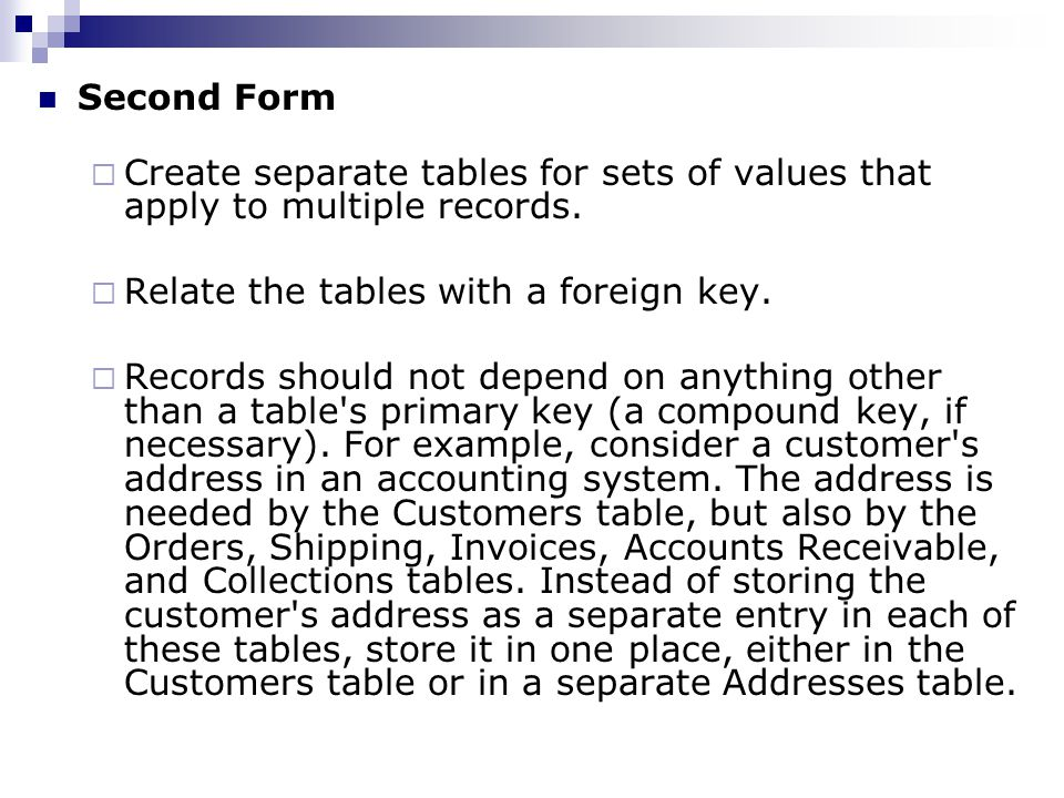Second Form Create separate tables for sets of values that apply to multiple records. Relate the tables with a foreign key. Records should not depend