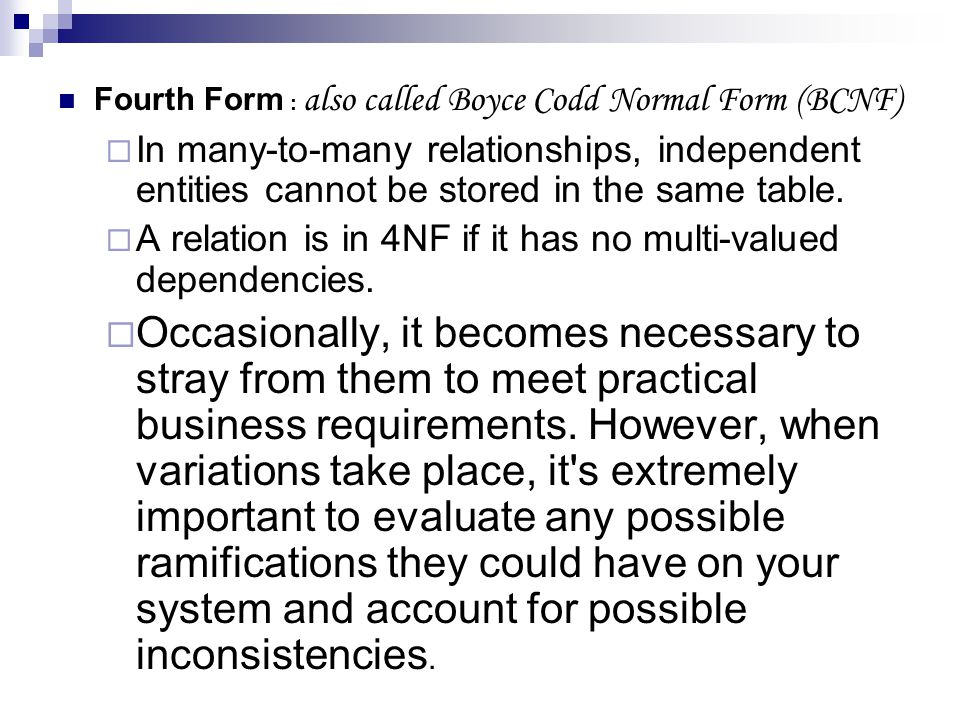 Fourth Form : also called Boyce Codd Normal Form (BCNF) In many-to-many relationships, independent entities cannot be stored in the same table. A rela