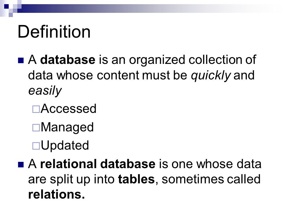 Definition A database is an organized collection of data whose content must be quickly and easily Accessed Managed Updated A relational database is on