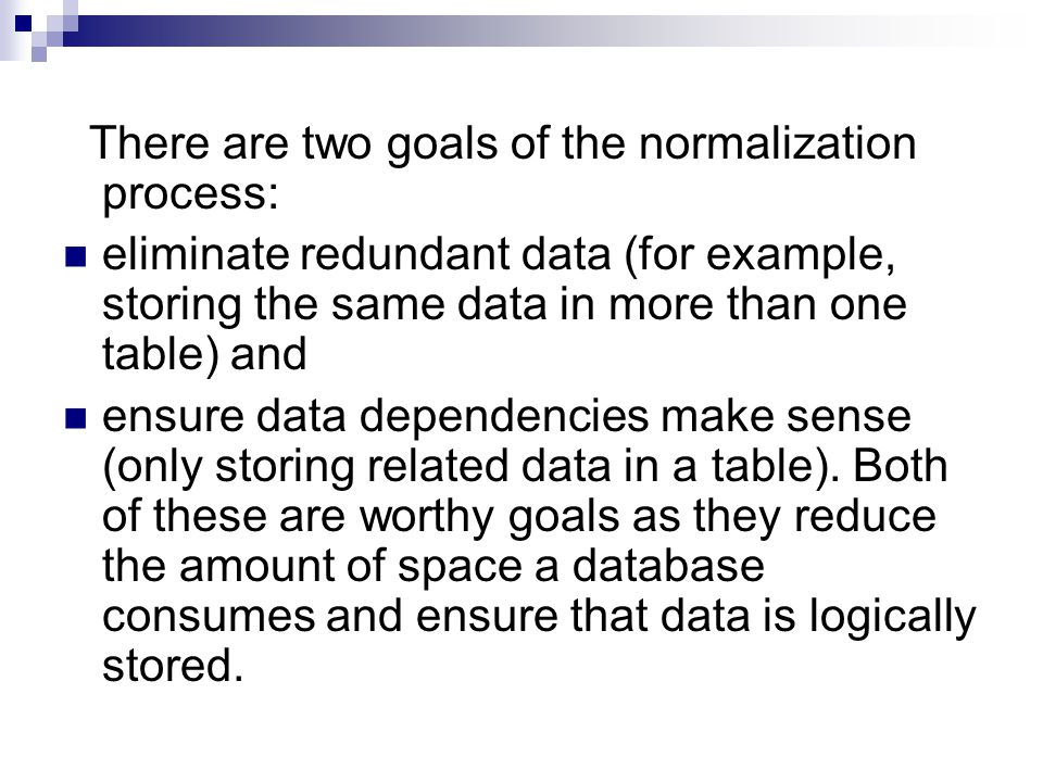 There are two goals of the normalization process: eliminate redundant data (for example, storing the same data in more than one table) and ensure data