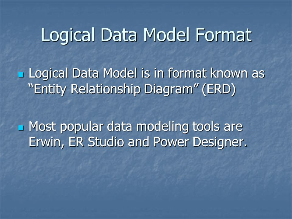 Logical Data Model Format Logical Data Model is in format known as Entity Relationship Diagram (ERD) Logical Data Model is in format known as Entity R