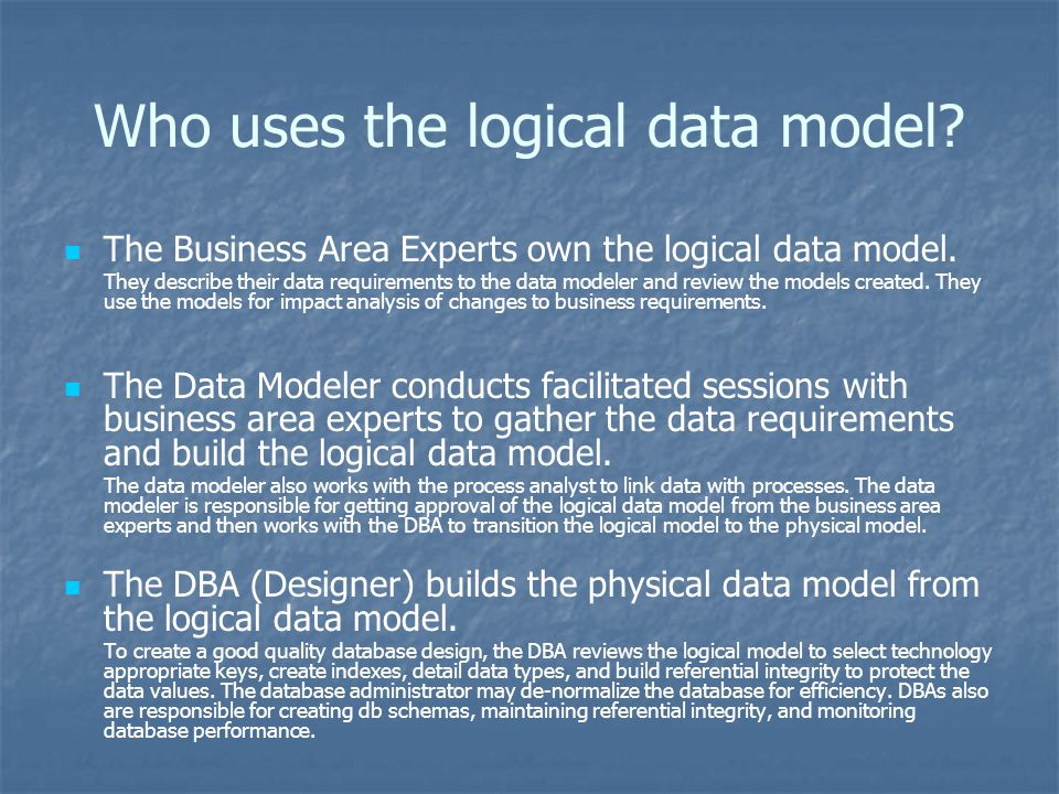 Who uses the logical data model? The Business Area Experts own the logical data model. They describe their data requirements to the data modeler and r