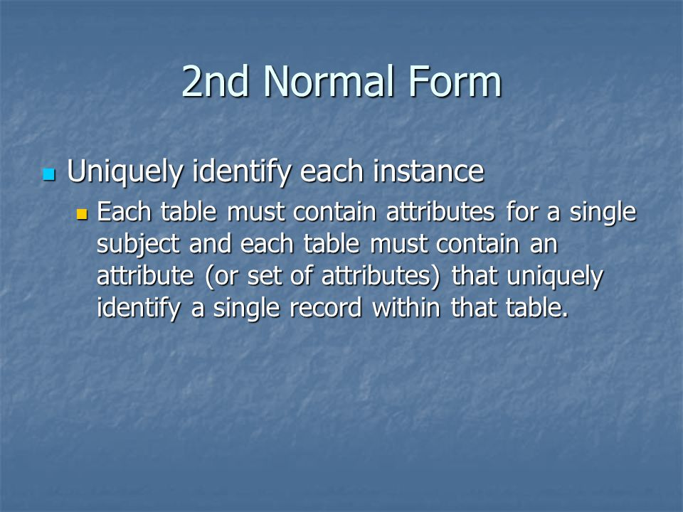 2nd Normal Form Uniquely identify each instance Uniquely identify each instance Each table must contain attributes for a single subject and each table