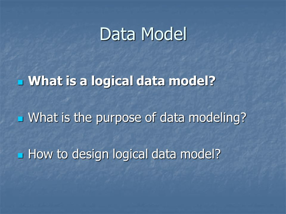 Data Model What is a logical data model? What is a logical data model? What is the purpose of data modeling? What is the purpose of data modeling? How