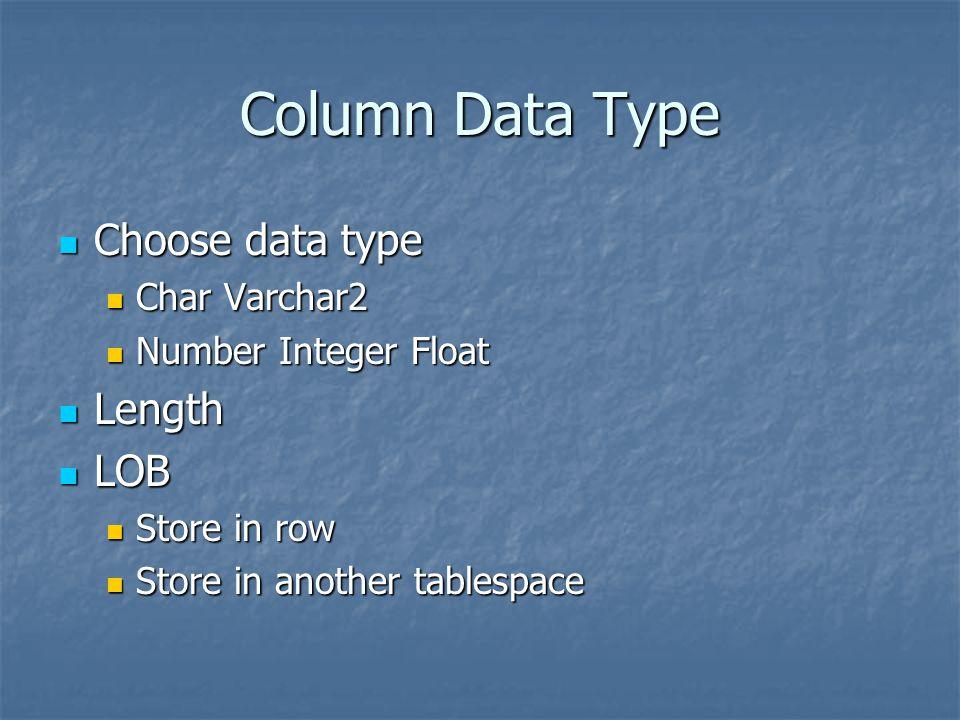 Column Data Type Choose data type Choose data type Char Varchar2 Char Varchar2 Number Integer Float Number Integer Float Length Length LOB LOB Store i