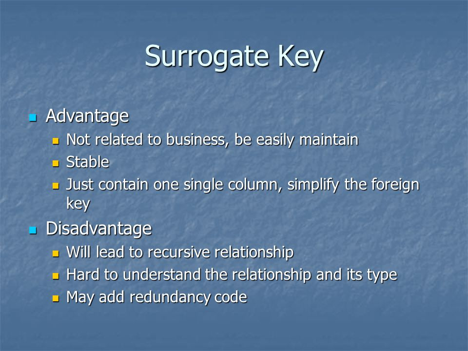 Surrogate Key Advantage Advantage Not related to business, be easily maintain Not related to business, be easily maintain Stable Stable Just contain o