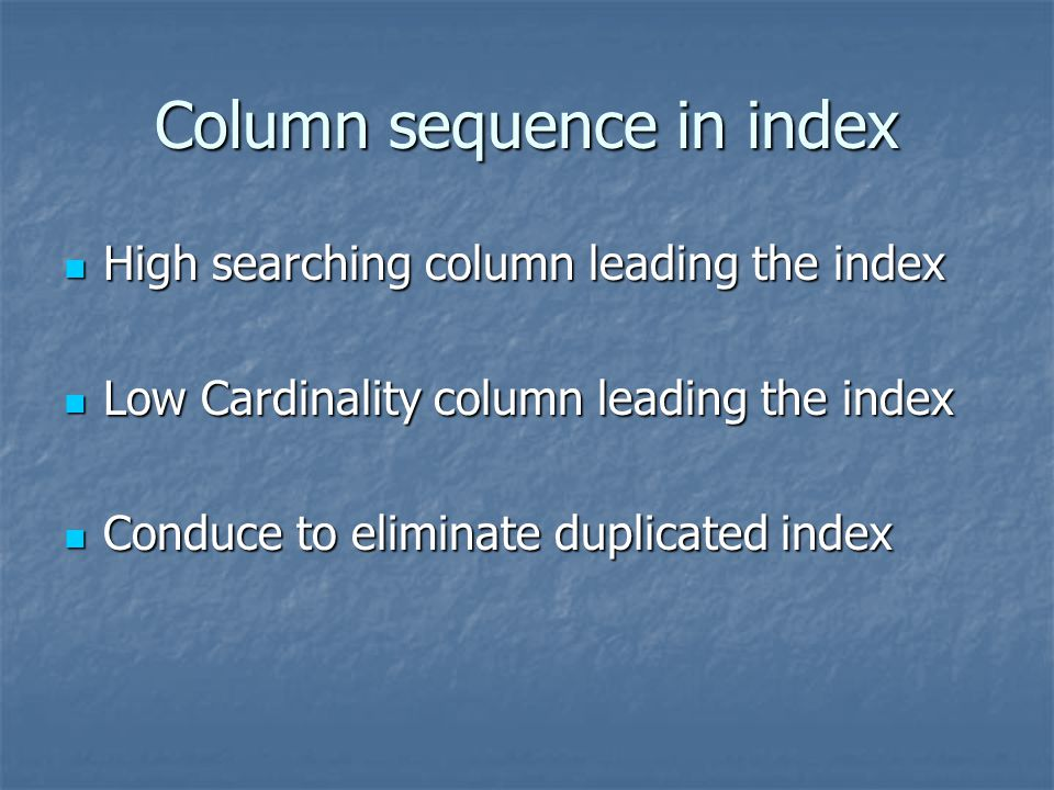 Column sequence in index High searching column leading the index High searching column leading the index Low Cardinality column leading the index Low
