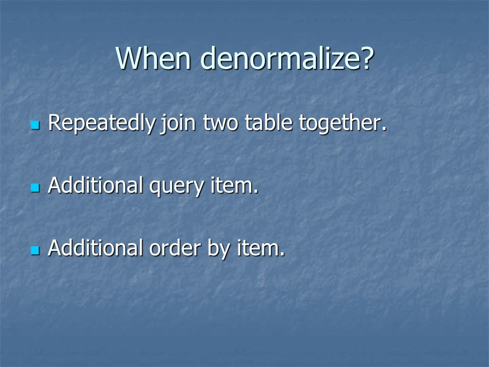 When denormalize? Repeatedly join two table together. Repeatedly join two table together. Additional query item. Additional query item. Additional ord