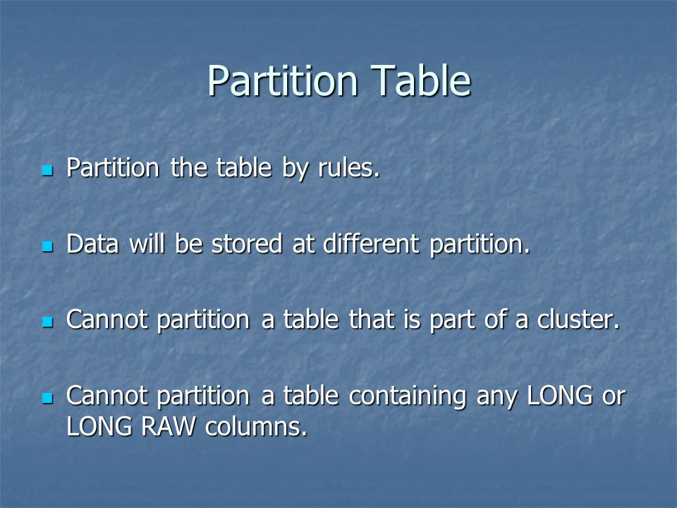 Partition Table Partition the table by rules. Partition the table by rules. Data will be stored at different partition. Data will be stored at differe